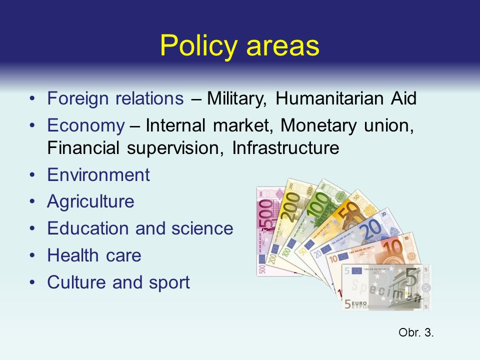 Policy areas Foreign relations – Military, Humanitarian Aid Economy – Internal market, Monetary union, Financial supervision, Infrastructure Environment Agriculture Education and science Health care Culture and sport Obr.