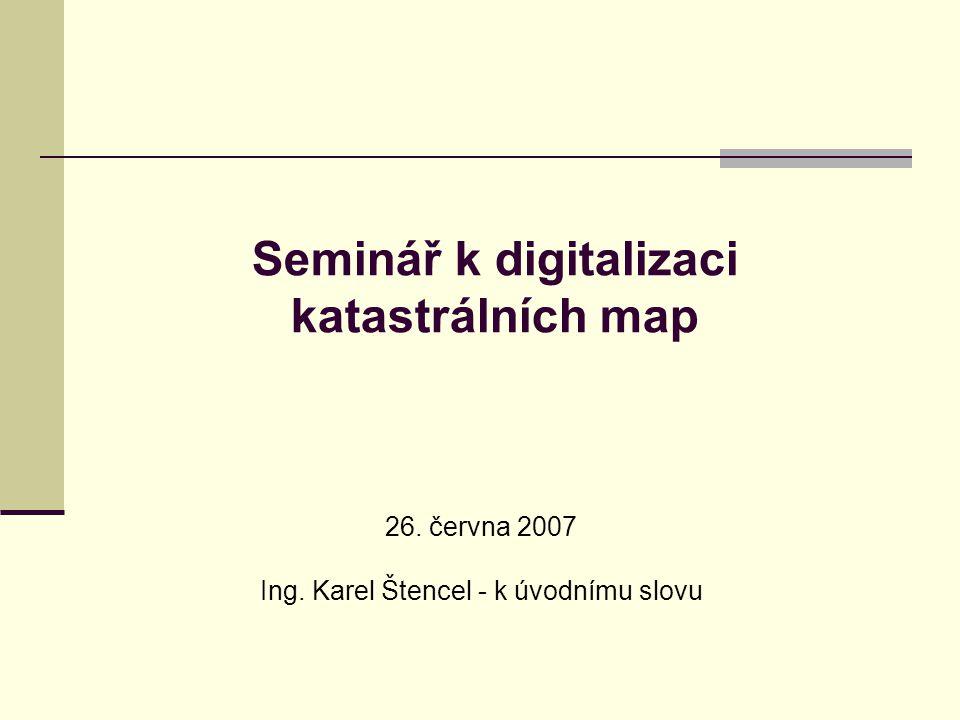 Seminář k digitalizaci katastrálních map 26. června 2007 Ing. Karel Štencel - k úvodnímu slovu
