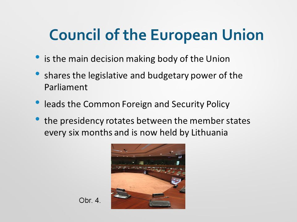 Council of the European Union is the main decision making body of the Union shares the legislative and budgetary power of the Parliament leads the Common Foreign and Security Policy the presidency rotates between the member states every six months and is now held by Lithuania Obr.