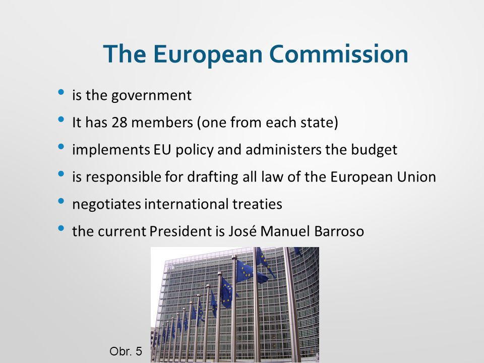 The European Commission is the government It has 28 members (one from each state) implements EU policy and administers the budget is responsible for drafting all law of the European Union negotiates international treaties the current President is José Manuel Barroso Obr.