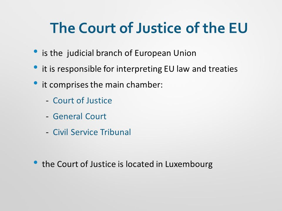 The Court of Justice of the EU is the judicial branch of European Union it is responsible for interpreting EU law and treaties it comprises the main chamber: - Court of Justice - General Court - Civil Service Tribunal the Court of Justice is located in Luxembourg