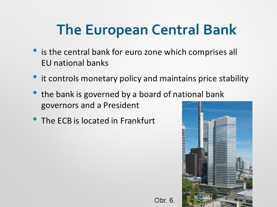 The European Central Bank is the central bank for euro zone which comprises all EU national banks it controls monetary policy and maintains price stability the bank is governed by a board of national bank governors and a President The ECB is located in Frankfurt Obr.