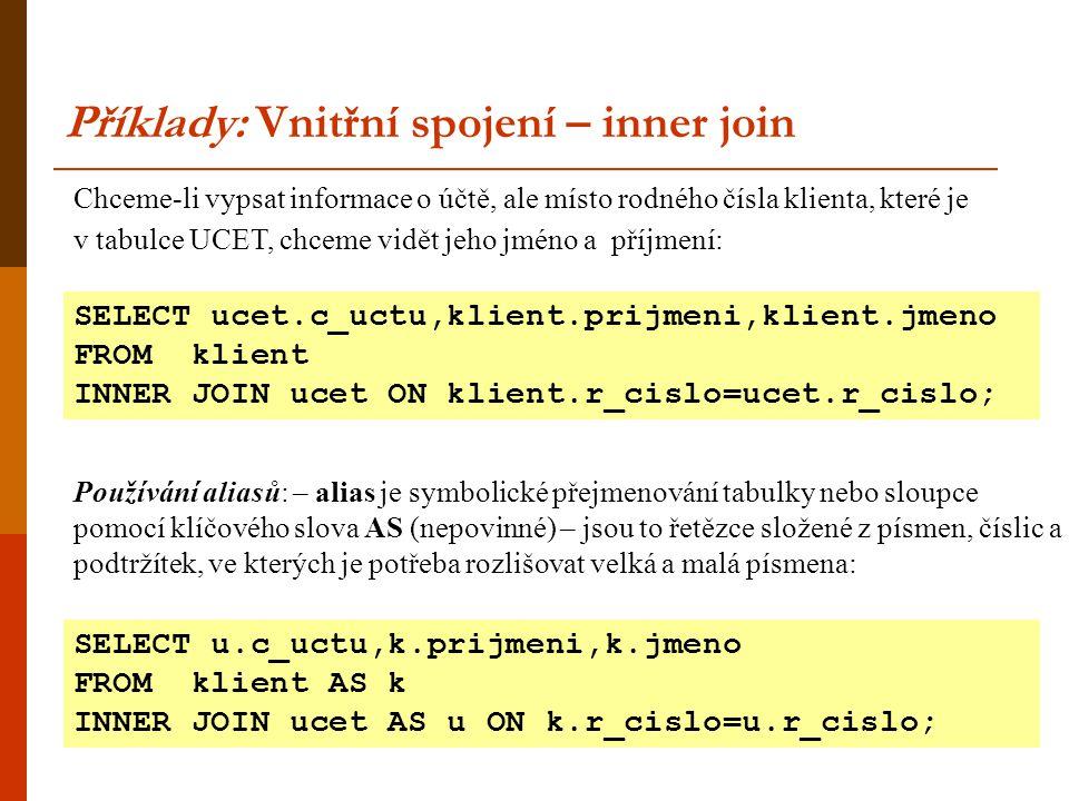Chceme-li vypsat informace o účtě, ale místo rodného čísla klienta, které je v tabulce UCET, chceme vidět jeho jméno a příjmení: Příklady: Vnitřní spojení – inner join SELECT ucet.c_uctu,klient.prijmeni,klient.jmeno FROM klient INNER JOIN ucet ON klient.r_cislo=ucet.r_cislo; Používání aliasů: – alias je symbolické přejmenování tabulky nebo sloupce pomocí klíčového slova AS (nepovinné) – jsou to řetězce složené z písmen, číslic a podtržítek, ve kterých je potřeba rozlišovat velká a malá písmena: SELECT u.c_uctu,k.prijmeni,k.jmeno FROM klient AS k INNER JOIN ucet AS u ON k.r_cislo=u.r_cislo;