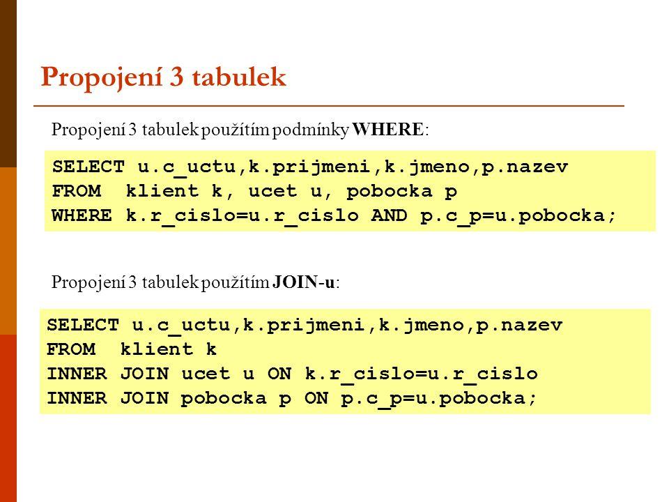 Propojení 3 tabulek použítím podmínky WHERE: Propojení 3 tabulek Propojení 3 tabulek použítím JOIN-u: SELECT u.c_uctu,k.prijmeni,k.jmeno,p.nazev FROM klient k INNER JOIN ucet u ON k.r_cislo=u.r_cislo INNER JOIN pobocka p ON p.c_p=u.pobocka; SELECT u.c_uctu,k.prijmeni,k.jmeno,p.nazev FROM klient k, ucet u, pobocka p WHERE k.r_cislo=u.r_cislo AND p.c_p=u.pobocka;