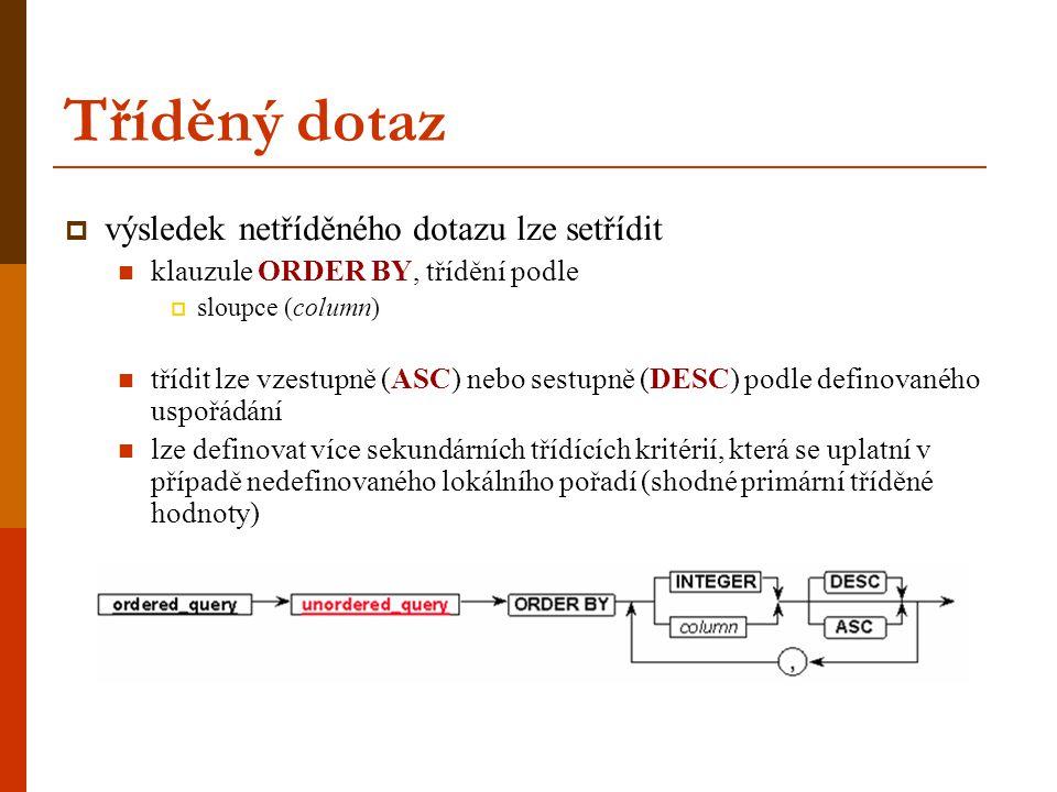 Tříděný dotaz  výsledek netříděného dotazu lze setřídit klauzule ORDER BY, třídění podle  sloupce (column) třídit lze vzestupně (ASC) nebo sestupně (DESC) podle definovaného uspořádání lze definovat více sekundárních třídících kritérií, která se uplatní v případě nedefinovaného lokálního pořadí (shodné primární tříděné hodnoty)
