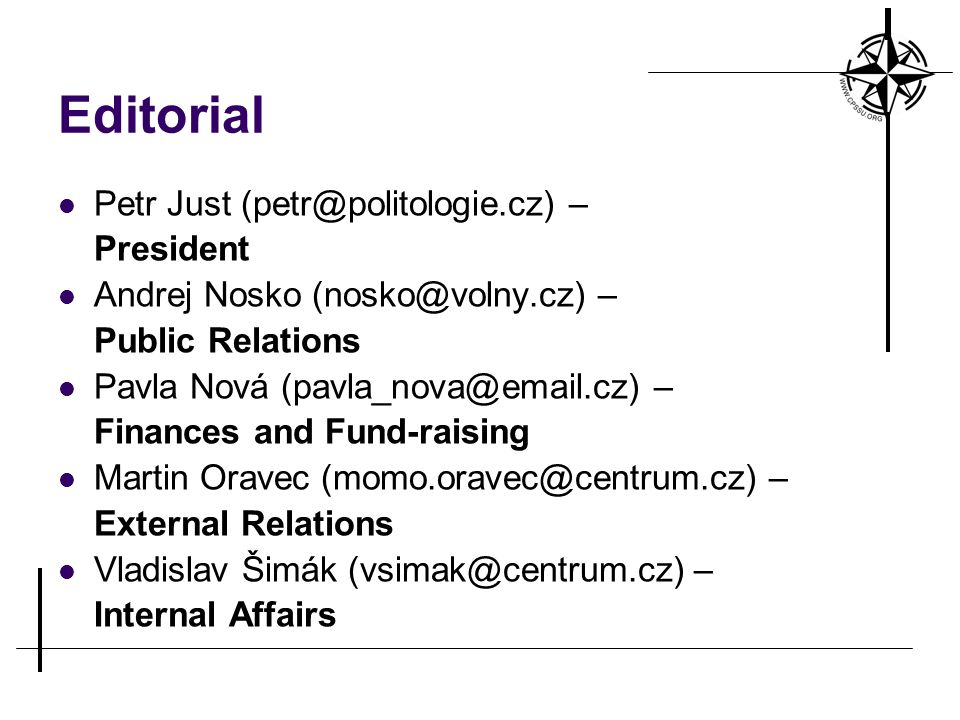 Editorial Petr Just (petr@politologie.cz) – President Andrej Nosko (nosko@volny.cz) – Public Relations Pavla Nová (pavla_nova@email.cz) – Finances and Fund-raising Martin Oravec (momo.oravec@centrum.cz) – External Relations Vladislav Šimák (vsimak@centrum.cz) – Internal Affairs