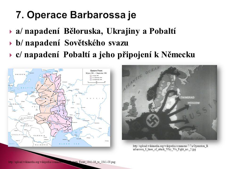  a/ napadení Běloruska, Ukrajiny a Pobaltí  b/ napadení Sovětského svazu  c/ napadení Pobaltí a jeho připojení k Německu http://upload.wikimedia.org/wikipedia/commons/7/7a/Operation_B arbarossa_6_lines_of_attack_Why_We_Fight_no._5.jpg http://upload.wikimedia.org/wikipedia/commons/1/15/Eastern_Front_1941-06_to_1941-09.png