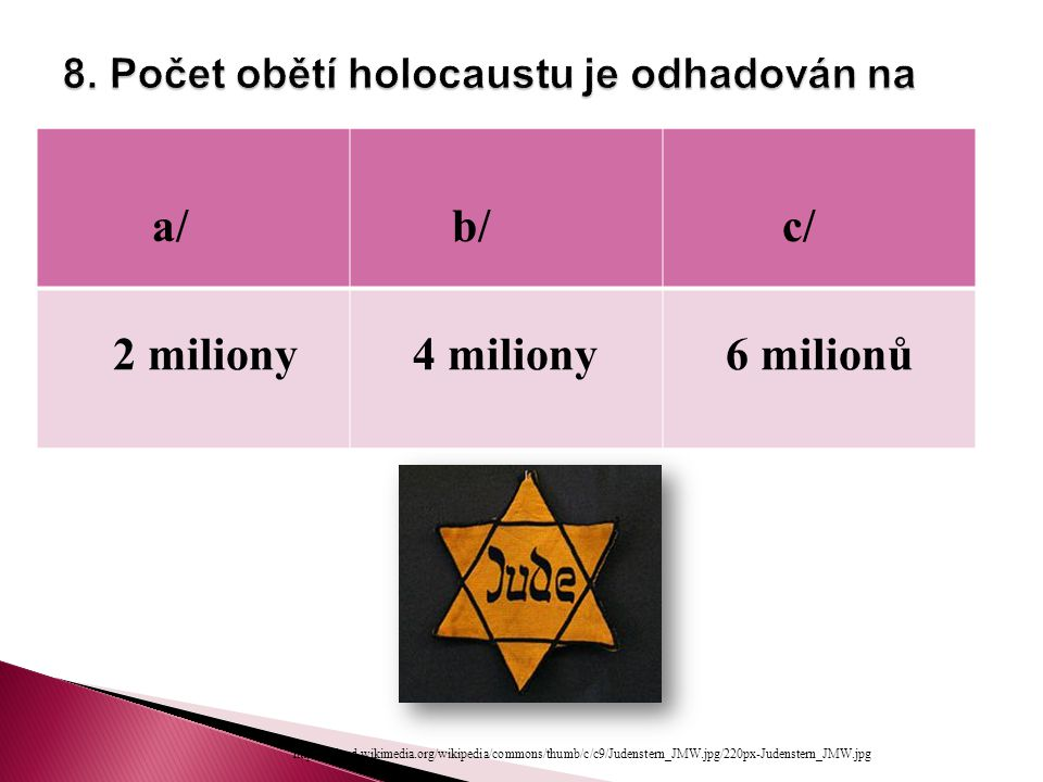 a/ b/ c/ 2 miliony 4 miliony 6 milionů http://upload.wikimedia.org/wikipedia/commons/thumb/c/c9/Judenstern_JMW.jpg/220px-Judenstern_JMW.jpg
