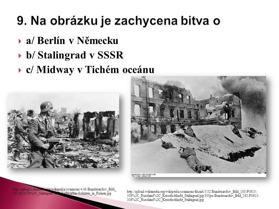  a/ Berlín v Německu  b/ Stalingrad v SSSR  c/ Midway v Tichém oceánu http://upload.wikimedia.org/wikipedia/commons/thumb/5/52/Bundesarchiv_Bild_183-P0613- 308%2C_Russland%2C_Kesselschlacht_Stalingrad.jpg/300px-Bundesarchiv_Bild_183-P0613- 308%2C_Russland%2C_Kesselschlacht_Stalingrad.jpg http://upload.wikimedia.org/wikipedia/commons/4/4b/Bundesarchiv_Bild_ 183-B22478%2C_Stalingrad%2C_Luftwaffen-Soldaten_in_Ruinen.jpg