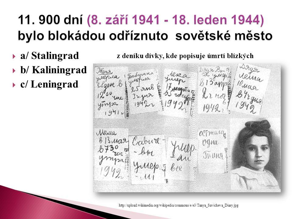  a/ Stalingrad  b/ Kaliningrad  c/ Leningrad http://upload.wikimedia.org/wikipedia/commons/e/e3/Tanya_Savicheva_Diary.jpg z deníku dívky, kde popisuje úmrtí blízkých