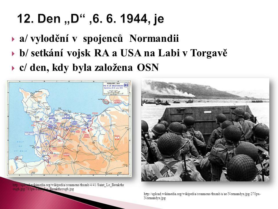  a/ vylodění v spojenců Normandii  b/ setkání vojsk RA a USA na Labi v Torgavě  c/ den, kdy byla založena OSN http://upload.wikimedia.org/wikipedia/commons/thumb/a/ae/Normandyx.jpg/270px- Normandyx.jpg http://upload.wikimedia.org/wikipedia/commons/thumb/4/41/Saint_Lo_Breakthr ough.jpg/785px-Saint_Lo_Breakthrough.jpg