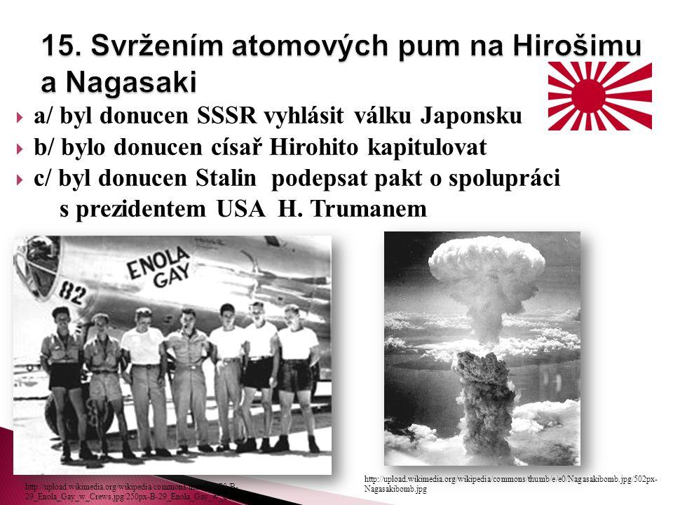 a/ byl donucen SSSR vyhlásit válku Japonsku  b/ bylo donucen císař Hirohito kapitulovat  c/ byl donucen Stalin podepsat pakt o spolupráci s prezidentem USA H.