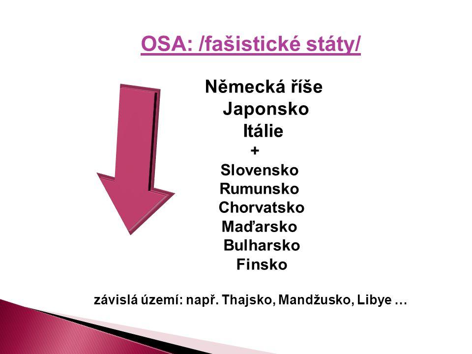 OSA: /fašistické státy/ Německá říše Japonsko Itálie + Slovensko Rumunsko Chorvatsko Maďarsko Bulharsko Finsko závislá území: např.