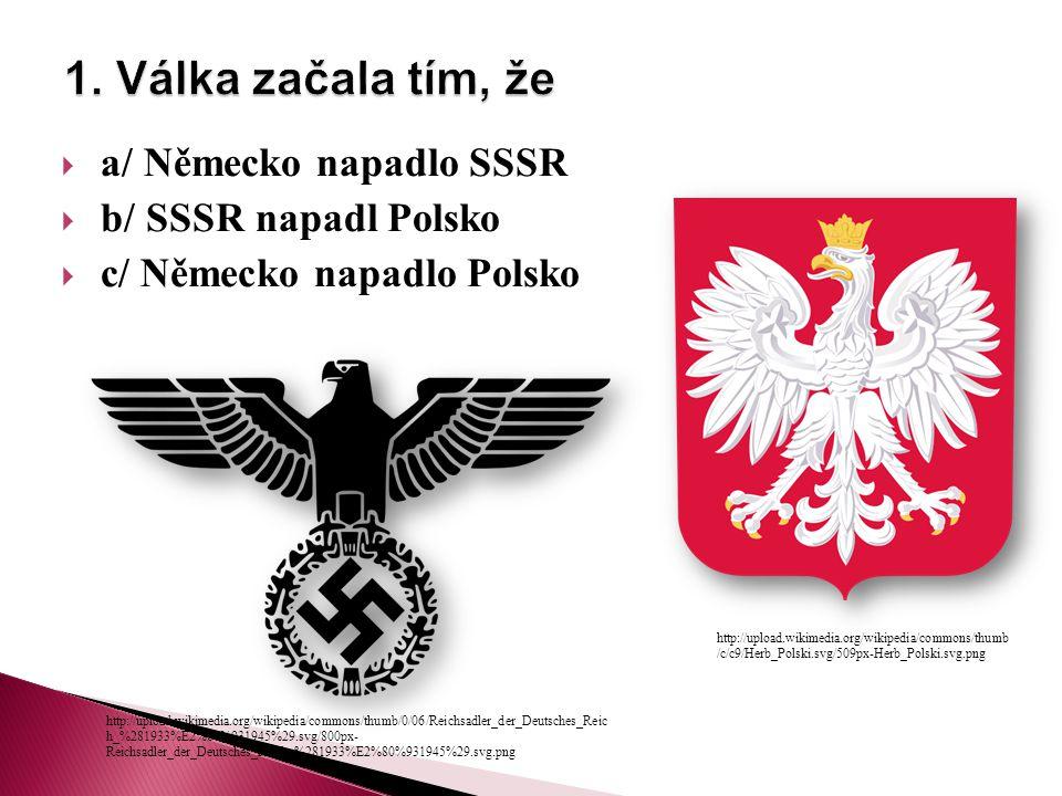  a/ Německo napadlo SSSR  b/ SSSR napadl Polsko  c/ Německo napadlo Polsko http://upload.wikimedia.org/wikipedia/commons/thumb /c/c9/Herb_Polski.svg/509px-Herb_Polski.svg.png http://upload.wikimedia.org/wikipedia/commons/thumb/0/06/Reichsadler_der_Deutsches_Reic h_%281933%E2%80%931945%29.svg/800px- Reichsadler_der_Deutsches_Reich_%281933%E2%80%931945%29.svg.png