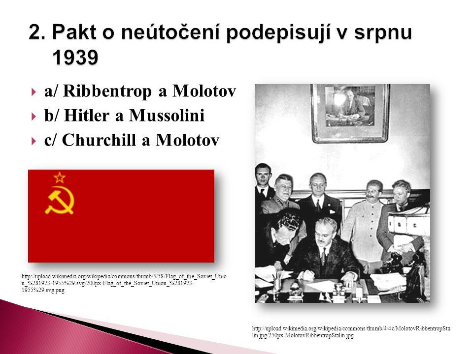  a/ Ribbentrop a Molotov  b/ Hitler a Mussolini  c/ Churchill a Molotov http://upload.wikimedia.org/wikipedia/commons/thumb/4/4c/MolotovRibbentropSta lin.jpg/250px-MolotovRibbentropStalin.jpg http://upload.wikimedia.org/wikipedia/commons/thumb/5/58/Flag_of_the_Soviet_Unio n_%281923-1955%29.svg/200px-Flag_of_the_Soviet_Union_%281923- 1955%29.svg.png