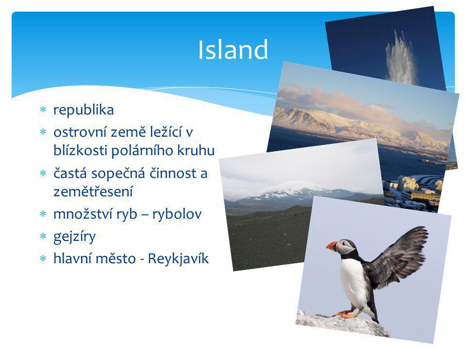 Island  republika  ostrovní země ležící v blízkosti polárního kruhu  častá sopečná činnost a zemětřesení  množství ryb – rybolov  gejzíry  hlavn