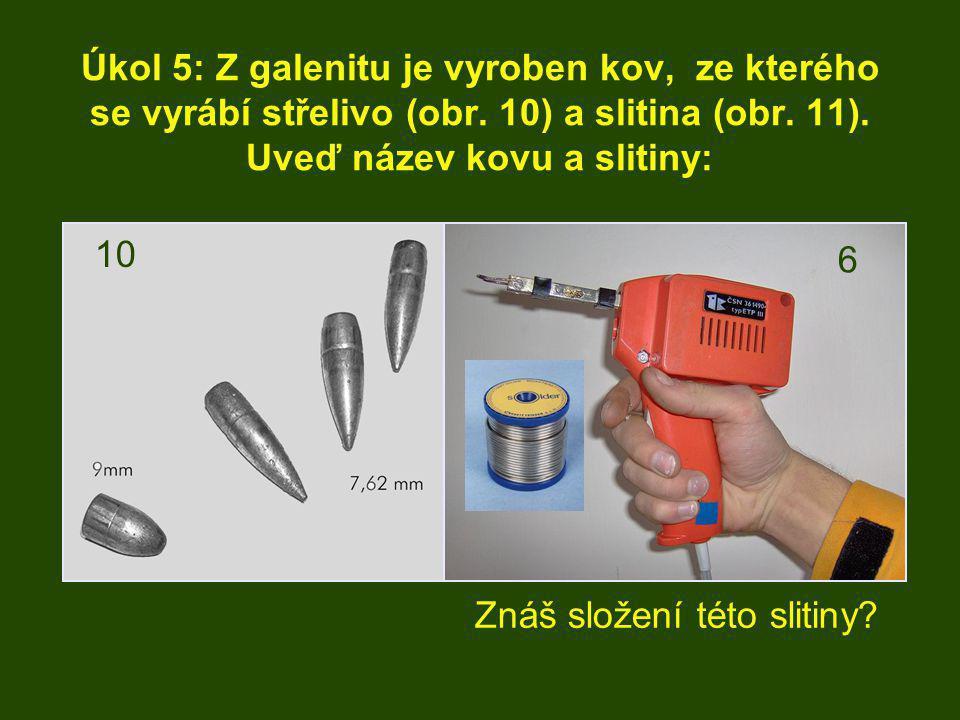 Úkol 5: Z galenitu je vyroben kov, ze kterého se vyrábí střelivo (obr. 10) a slitina (obr. 11). Uveď název kovu a slitiny: Znáš složení této slitiny?