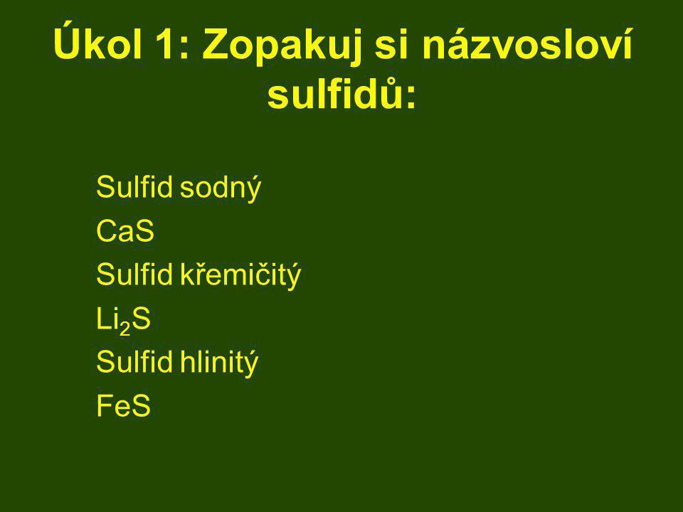 Úkol 1: Zopakuj si názvosloví sulfidů: Sulfid sodný CaS Sulfid křemičitý Li 2 S Sulfid hlinitý FeS