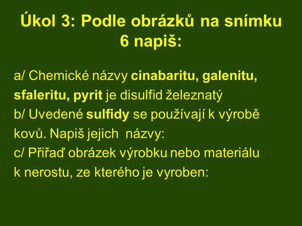 Úkol 3: Podle obrázků na snímku 6 napiš: a/ Chemické názvy cinabaritu, galenitu, sfaleritu, pyrit je disulfid železnatý b/ Uvedené sulfidy se používaj