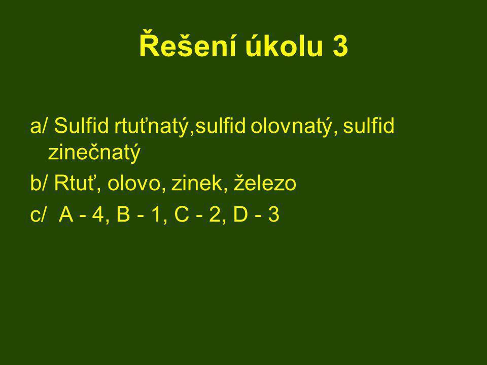 Řešení úkolu 3 a/ Sulfid rtuťnatý,sulfid olovnatý, sulfid zinečnatý b/ Rtuť, olovo, zinek, železo c/ A - 4, B - 1, C - 2, D - 3