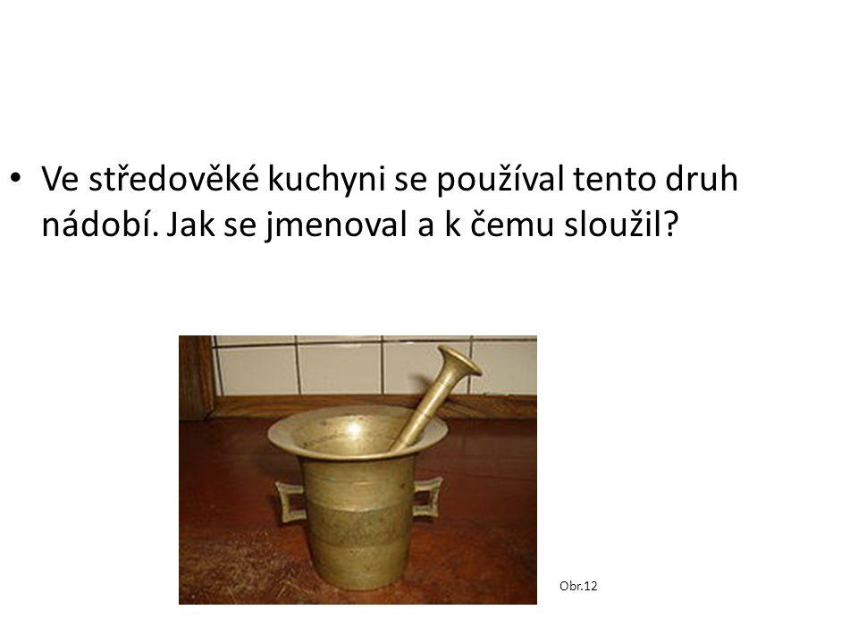 Ve středověké kuchyni se používal tento druh nádobí. Jak se jmenoval a k čemu sloužil? Obr.12