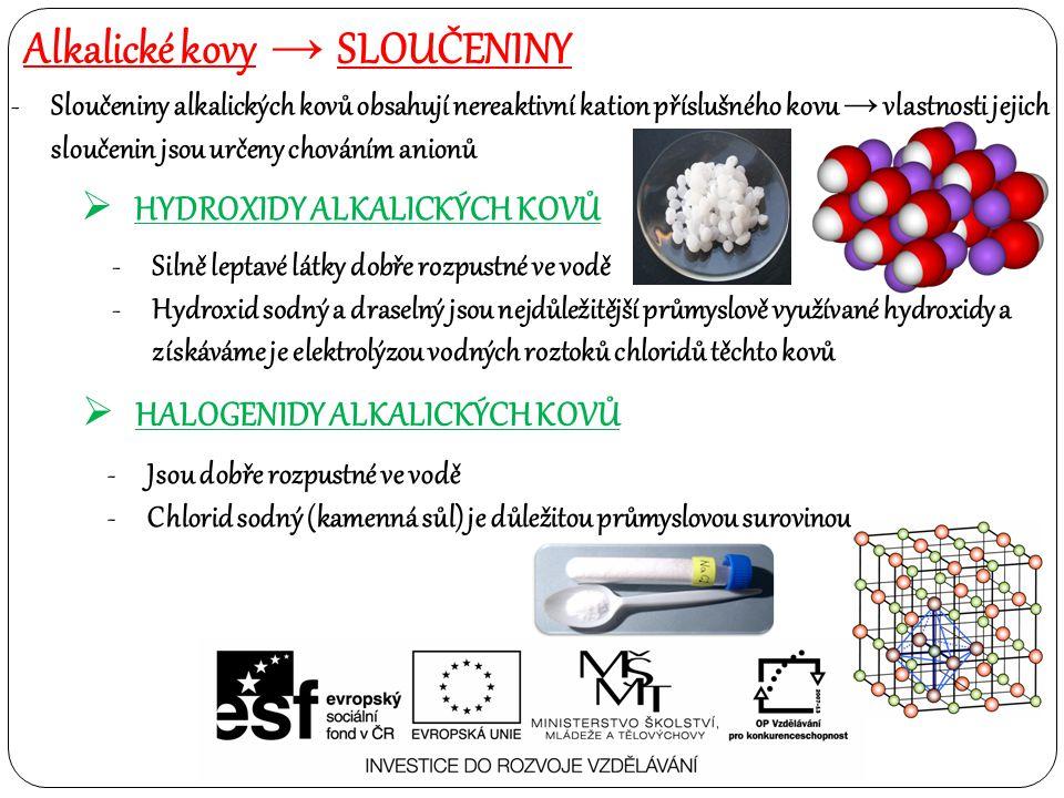 Alkalické kovy → SLOUČENINY  HYDROXIDY ALKALICKÝCH KOVŮ -Sloučeniny alkalických kovů obsahují nereaktivní kation příslušného kovu → vlastnosti jejich sloučenin jsou určeny chováním anionů -Silně leptavé látky dobře rozpustné ve vodě -Hydroxid sodný a draselný jsou nejdůležitější průmyslově využívané hydroxidy a získáváme je elektrolýzou vodných roztoků chloridů těchto kovů  HALOGENIDY ALKALICKÝCH KOVŮ -Jsou dobře rozpustné ve vodě -Chlorid sodný (kamenná sůl) je důležitou průmyslovou surovinou