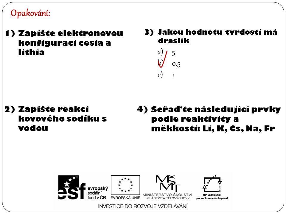 Opakování: 1)Zapište elektronovou konfiguraci cesia a lithia 2)Zapište reakci kovového sodíku s vodou 3)Jakou hodnotu tvrdosti má draslík a)5 b)0.5 c)1 4)Seřaďte následující prvky podle reaktivity a měkkosti: Li, K, Cs, Na, Fr
