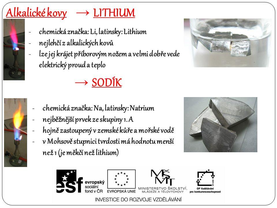 Alkalické kovy → LITHIUM -chemická značka: Li, latinsky: Lithium -nejlehčí z alkalických kovů -lze jej krájet příborovým nožem a velmi dobře vede elektrický proud a teplo → SODÍK -chemická značka: Na, latinsky: Natrium -nejběžnější prvek ze skupiny 1.