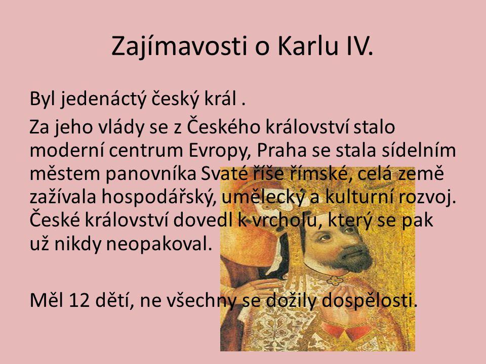 Zajímavosti o Karlu IV. Byl jedenáctý český král. Za jeho vlády se z Českého království stalo moderní centrum Evropy, Praha se stala sídelním městem p