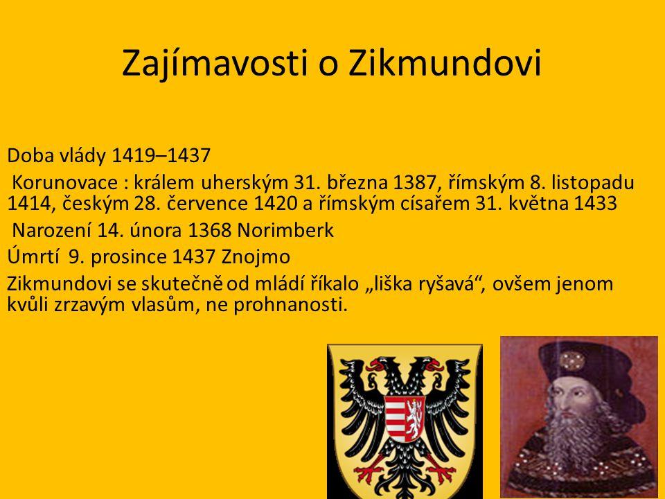 Zajímavosti o Zikmundovi Doba vlády 1419–1437 Korunovace : králem uherským 31. března 1387, římským 8. listopadu 1414, českým 28. července 1420 a říms