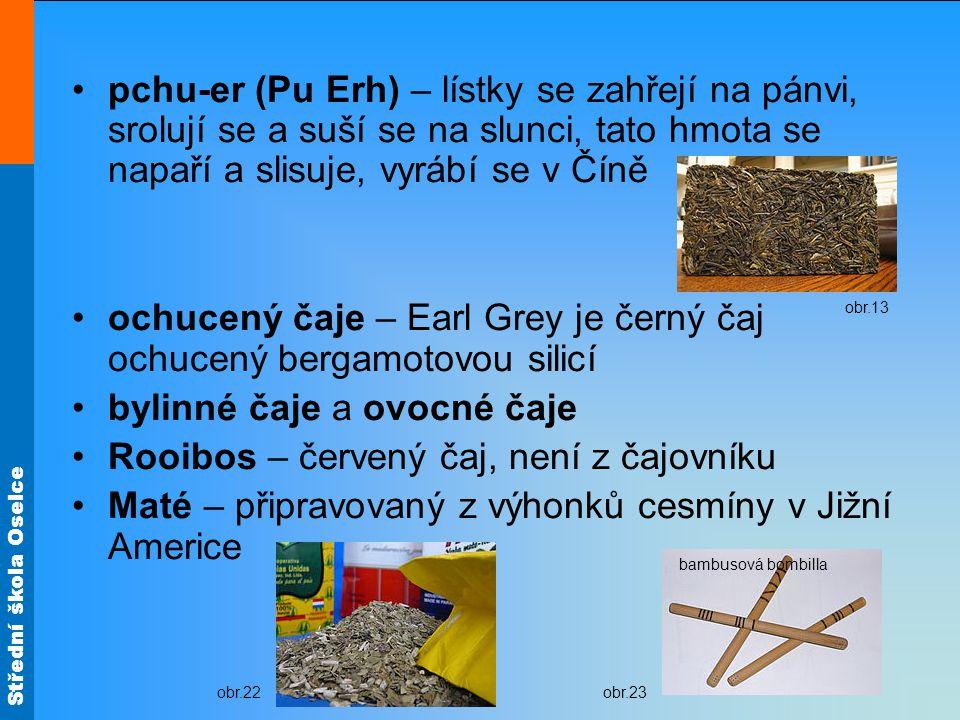 Střední škola Oselce pchu-er (Pu Erh) – lístky se zahřejí na pánvi, srolují se a suší se na slunci, tato hmota se napaří a slisuje, vyrábí se v Číně ochucený čaje – Earl Grey je černý čaj ochucený bergamotovou silicí bylinné čaje a ovocné čaje Rooibos – červený čaj, není z čajovníku Maté – připravovaný z výhonků cesmíny v Jižní Americe obr.13 obr.22obr.23 bambusová bombilla
