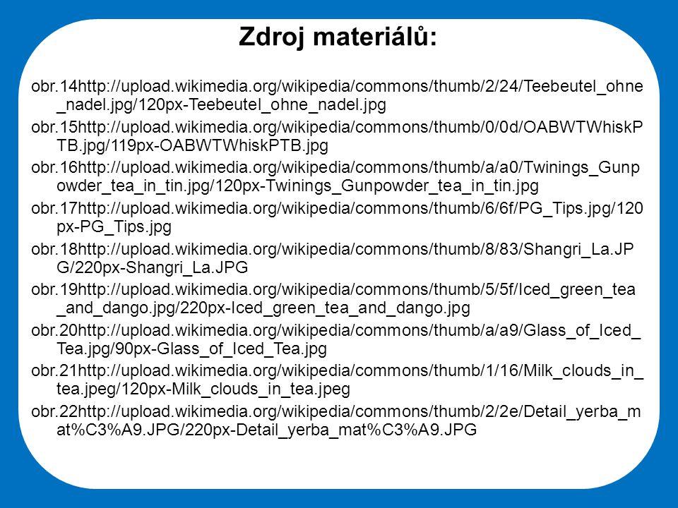 Střední škola Oselce Zdroj materiálů: obr.14http://upload.wikimedia.org/wikipedia/commons/thumb/2/24/Teebeutel_ohne _nadel.jpg/120px-Teebeutel_ohne_nadel.jpg obr.15http://upload.wikimedia.org/wikipedia/commons/thumb/0/0d/OABWTWhiskP TB.jpg/119px-OABWTWhiskPTB.jpg obr.16http://upload.wikimedia.org/wikipedia/commons/thumb/a/a0/Twinings_Gunp owder_tea_in_tin.jpg/120px-Twinings_Gunpowder_tea_in_tin.jpg obr.17http://upload.wikimedia.org/wikipedia/commons/thumb/6/6f/PG_Tips.jpg/120 px-PG_Tips.jpg obr.18http://upload.wikimedia.org/wikipedia/commons/thumb/8/83/Shangri_La.JP G/220px-Shangri_La.JPG obr.19http://upload.wikimedia.org/wikipedia/commons/thumb/5/5f/Iced_green_tea _and_dango.jpg/220px-Iced_green_tea_and_dango.jpg obr.20http://upload.wikimedia.org/wikipedia/commons/thumb/a/a9/Glass_of_Iced_ Tea.jpg/90px-Glass_of_Iced_Tea.jpg obr.21http://upload.wikimedia.org/wikipedia/commons/thumb/1/16/Milk_clouds_in_ tea.jpeg/120px-Milk_clouds_in_tea.jpeg obr.22http://upload.wikimedia.org/wikipedia/commons/thumb/2/2e/Detail_yerba_m at%C3%A9.JPG/220px-Detail_yerba_mat%C3%A9.JPG