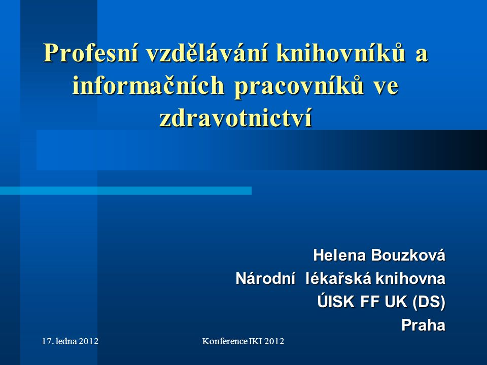 17. ledna 2012Konference IKI 2012 Profesní vzdělávání knihovníků a informačních pracovníků ve zdravotnictví Helena Bouzková Helena Bouzková Národní lé