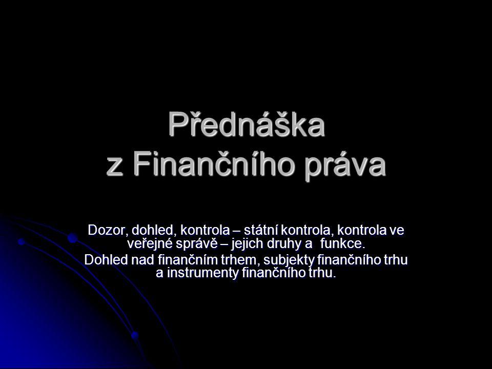 Přednáška z Finančního práva Dozor, dohled, kontrola – státní kontrola, kontrola ve veřejné správě – jejich druhy a funkce. Dohled nad finančním trhem