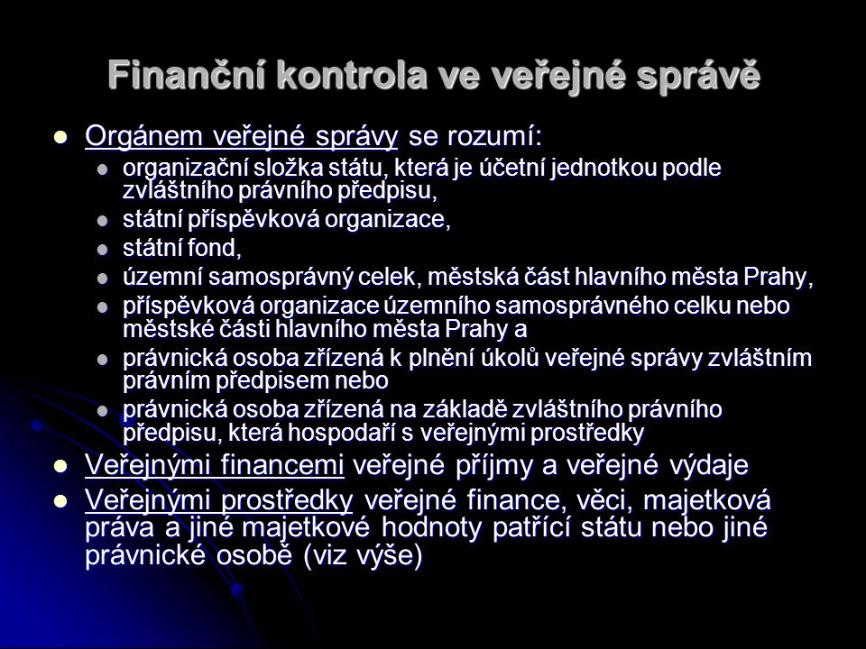 Finanční kontrola ve veřejné správě Zákon stanoví předmět, hlavní cíle a zásady finanční kontroly Zákon stanoví předmět, hlavní cíle a zásady finanční kontroly Zákon se nevztahuje Zákon se nevztahuje na kontrolu vykonávanou Nejvyšším kontrolním úřadem, na kontrolu vykonávanou Nejvyšším kontrolním úřadem, přezkoumávání hospodaření územních samosprávných celků podle zvláštních právních předpisů, přezkoumávání hospodaření územních samosprávných celků podle zvláštních právních předpisů,