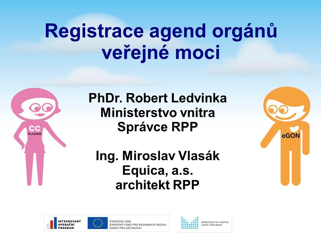 PhDr. Robert Ledvinka Ministerstvo vnitra Správce RPP Ing. Miroslav Vlasák Equica, a.s. architekt RPP Registrace agend orgánů veřejné moci