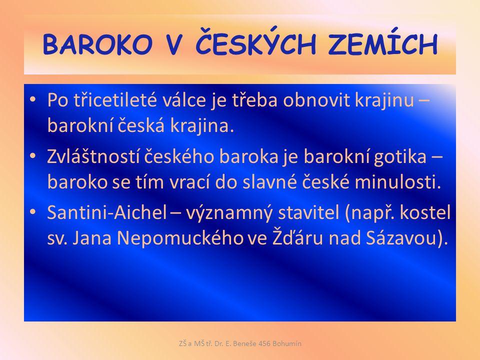 BAROKO V ČESKÝCH ZEMÍCH Po třicetileté válce je třeba obnovit krajinu – barokní česká krajina. Zvláštností českého baroka je barokní gotika – baroko s