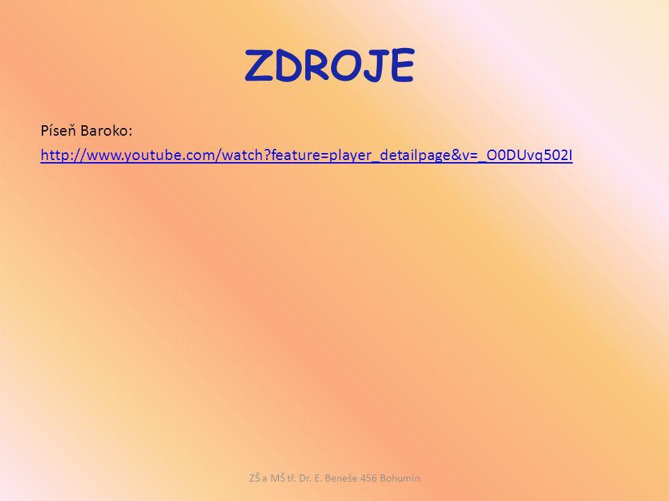ZDROJE Píseň Baroko: http://www.youtube.com/watch?feature=player_detailpage&v=_O0DUvq502I ZŠ a MŠ tř. Dr. E. Beneše 456 Bohumín