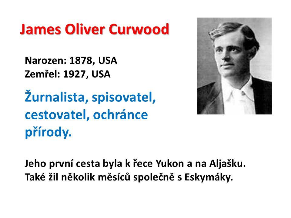 James Oliver Curwood Narozen: 1878, USA Zemřel: 1927, USA Žurnalista, spisovatel, cestovatel, ochránce přírody.