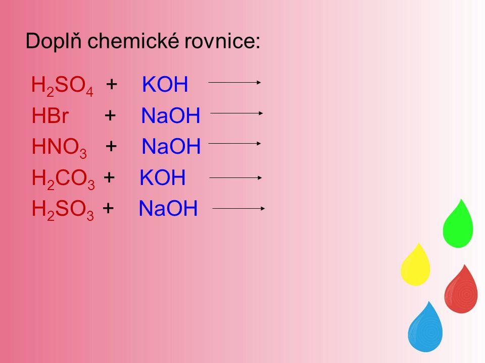 Doplň chemické rovnice: H 2 SO 4 + KOH HBr + NaOH HNO 3 + NaOH H 2 CO 3 + KOH H 2 SO 3 + NaOH