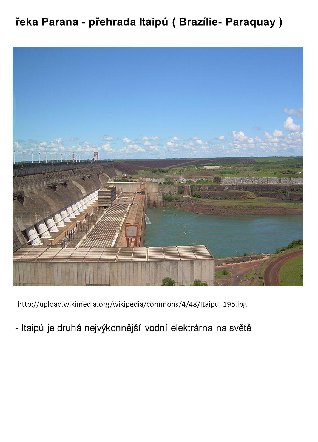 řeka Parana - přehrada Itaipú ( Brazílie- Paraquay ) http://upload.wikimedia.org/wikipedia/commons/4/48/Itaipu_195.jpg - Itaipú je druhá nejvýkonnější