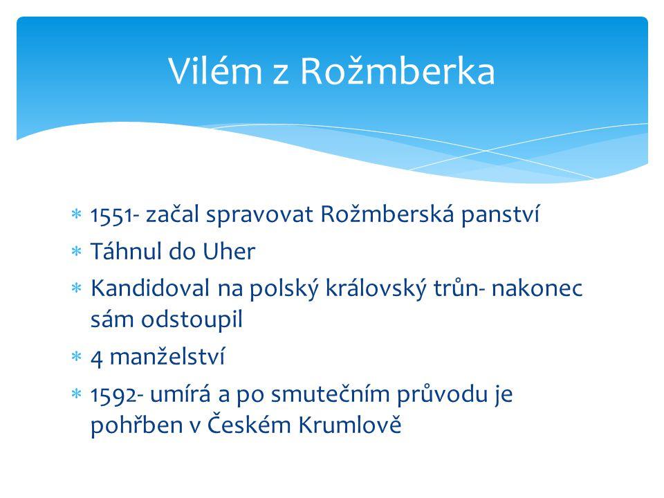  1551- začal spravovat Rožmberská panství  Táhnul do Uher  Kandidoval na polský královský trůn- nakonec sám odstoupil  4 manželství  1592- umírá a po smutečním průvodu je pohřben v Českém Krumlově Vilém z Rožmberka