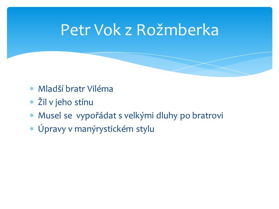 Mladší bratr Viléma  Žil v jeho stínu  Musel se vypořádat s velkými dluhy po bratrovi  Úpravy v manýrystickém stylu Petr Vok z Rožmberka
