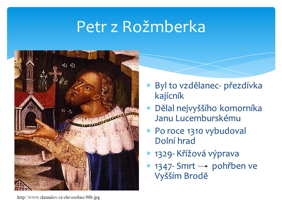 Petr z Rožmberka  Byl to vzdělanec- přezdívka kajícník  Dělal nejvyššího komorníka Janu Lucemburskému  Po roce 1310 vybudoval Dolní hrad  1329- Křížová výprava  1347- Smrt pohřben ve Vyšším Brodě http://www.ckrumlov.cz/obr/osobno/96b.jpg