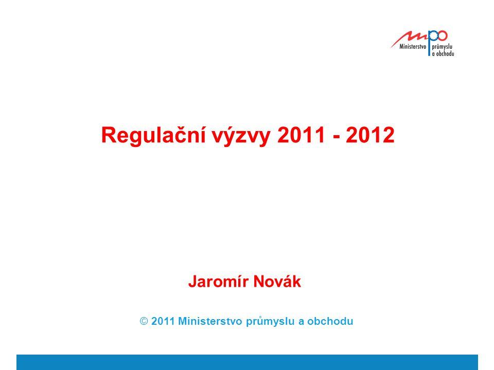 Regulační výzvy 2011 - 2012 Jaromír Novák © 2011 Ministerstvo průmyslu a obchodu