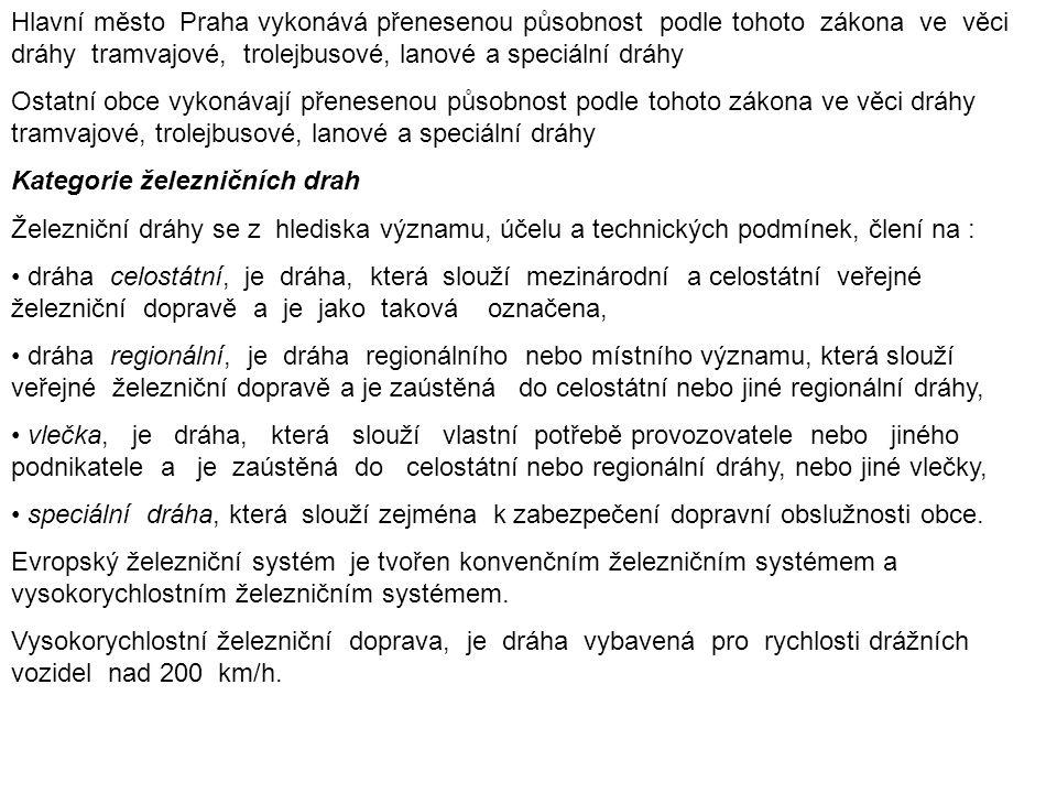 Hlavní město Praha vykonává přenesenou působnost podle tohoto zákona ve věci dráhy tramvajové, trolejbusové, lanové a speciální dráhy Ostatní obce vykonávají přenesenou působnost podle tohoto zákona ve věci dráhy tramvajové, trolejbusové, lanové a speciální dráhy Kategorie železničních drah Železniční dráhy se z hlediska významu, účelu a technických podmínek, člení na : dráha celostátní, je dráha, která slouží mezinárodní a celostátní veřejné železniční dopravě a je jako taková označena, dráha regionální, je dráha regionálního nebo místního významu, která slouží veřejné železniční dopravě a je zaústěná do celostátní nebo jiné regionální dráhy, vlečka, je dráha, která slouží vlastní potřebě provozovatele nebo jiného podnikatele a je zaústěná do celostátní nebo regionální dráhy, nebo jiné vlečky, speciální dráha, která slouží zejména k zabezpečení dopravní obslužnosti obce.