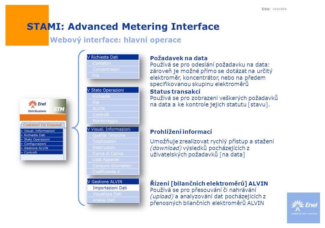 Uso: Aziendale STAMI: Advanced Metering Interface Webový interface: hlavní operace Prohlížení informací Umožňuje zrealizovat rychlý přístup a stažení (download) výsledků pocházejících z uživatelských požadavků [na data] Požadavek na data Používá se pro odeslání požadavku na data: zároveň je možné přímo se dotázat na určitý elektroměr, koncentrátor, nebo na předem specifikovanou skupinu elektroměrů Status transakcí Používá se pro zobrazení veškerých požadavků na data a ke kontrole jejich statutu [stavu].
