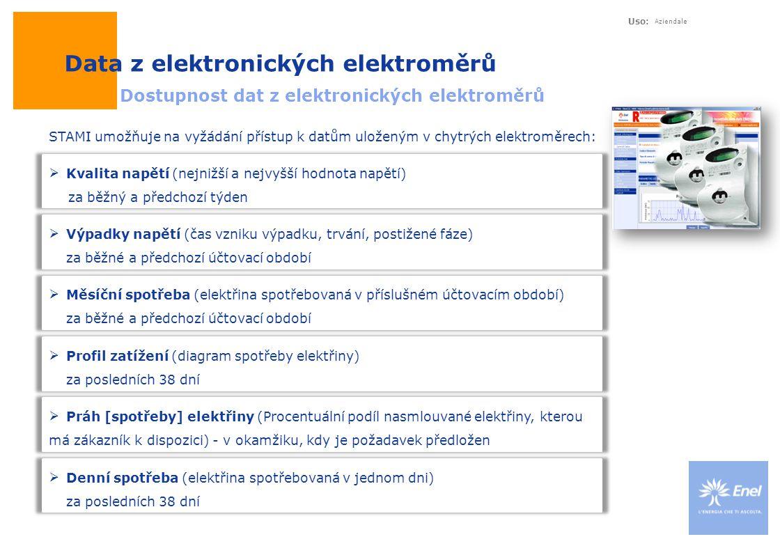 Uso: Aziendale Data z elektronických elektroměrů Dostupnost dat z elektronických elektroměrů  Kvalita napětí (nejnižší a nejvyšší hodnota napětí) za běžný a předchozí týden STAMI umožňuje na vyžádání přístup k datům uloženým v chytrých elektroměrech:  Výpadky napětí (čas vzniku výpadku, trvání, postižené fáze) za běžné a předchozí účtovací období  Profil zatížení (diagram spotřeby elektřiny) za posledních 38 dní  Denní spotřeba (elektřina spotřebovaná v jednom dni) za posledních 38 dní  Měsíční spotřeba (elektřina spotřebovaná v příslušném účtovacím období) za běžné a předchozí účtovací období  Práh [spotřeby] elektřiny (Procentuální podíl nasmlouvané elektřiny, kterou má zákazník k dispozici) - v okamžiku, kdy je požadavek předložen
