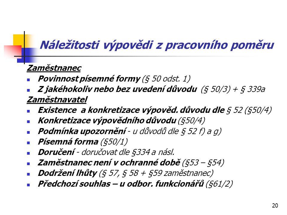 20 Náležitosti výpovědi z pracovního poměru Zaměstnanec Povinnost písemné formy (§ 50 odst. 1) Z jakéhokoliv nebo bez uvedení důvodu (§ 50/3) + § 339a