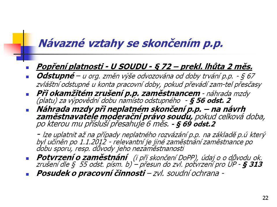 22 Návazné vztahy se skončením p.p. Popření platnosti - U SOUDU - § 72 – prekl. lhůta 2 měs. Odstupné – u org. změn výše odvozována od doby trvání p.p